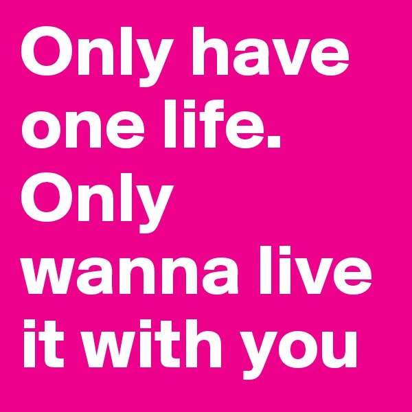 Only have one life. Only wanna live it with you