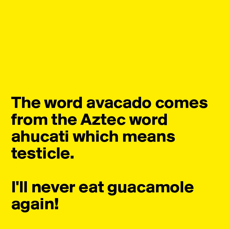 The word avacado comes from the Aztec word ahucati which means testicle.   I'll never eat guacamole again!