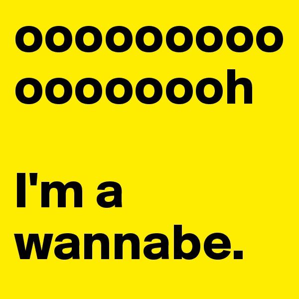 ooooooooooooooooh  I'm a wannabe.