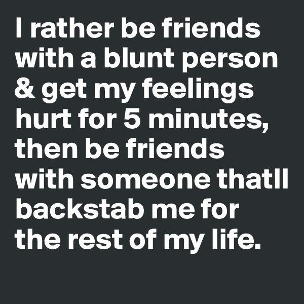 I rather be friends with a blunt person & get my feelings hurt for 5 minutes, then be friends with someone thatll backstab me for the rest of my life.
