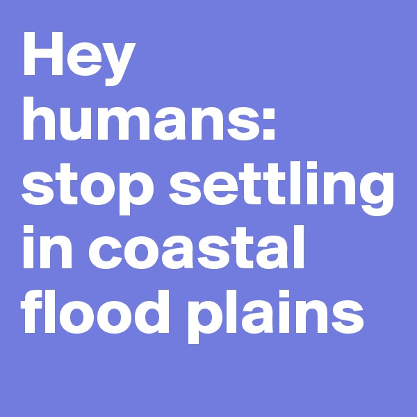 Hey humans: stop settling in coastal flood plains