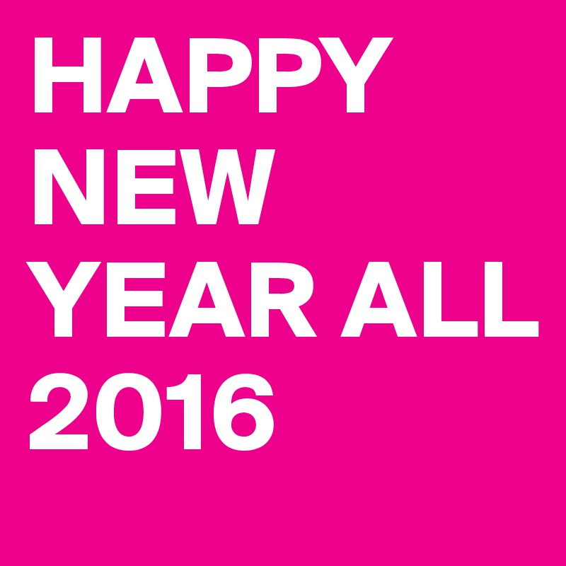 HAPPY NEW YEAR ALL 2016
