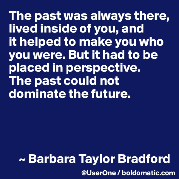 The past was always there, lived inside of you, and it helped to make you who you were. But it had to be placed in perspective. The past could not dominate the future.         ~ Barbara Taylor Bradford