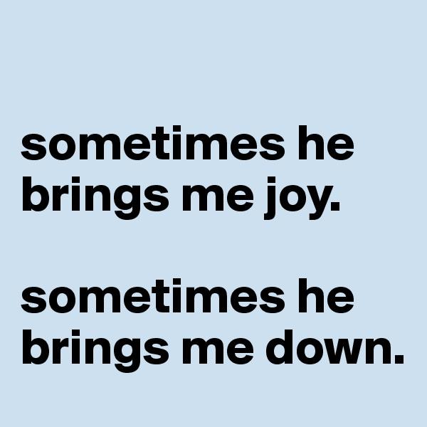 sometimes he brings me joy.   sometimes he brings me down.