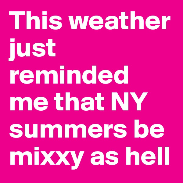 This weather just reminded me that NY summers be mixxy as hell
