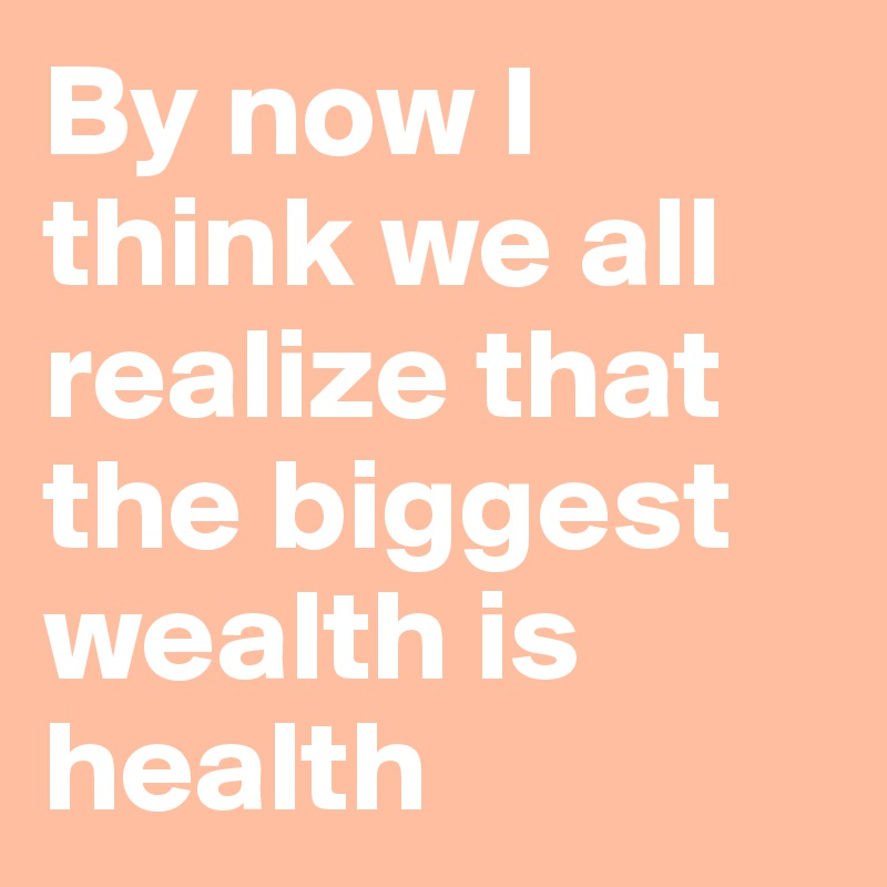By now I think we all realize that the biggest wealth is health