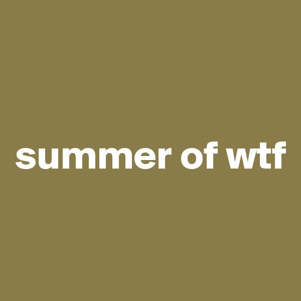 summer of wtf