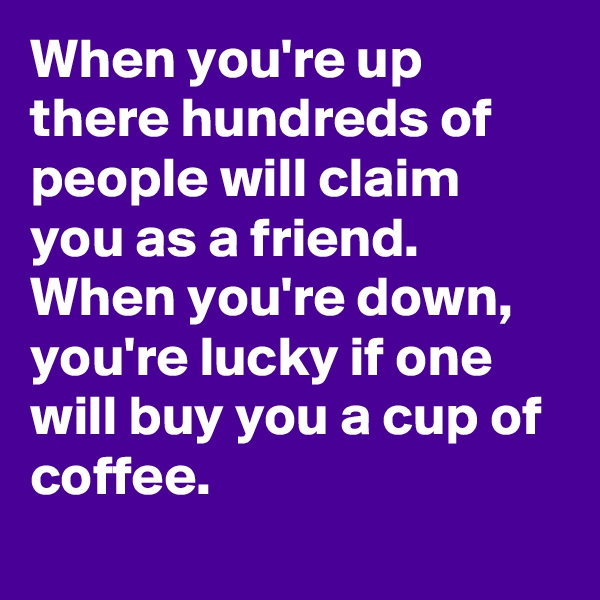 When you're up there hundreds of people will claim you as a friend. When you're down, you're lucky if one will buy you a cup of coffee.