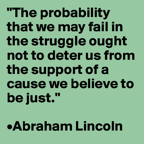 """The probability that we may fail in the struggle ought not to deter us from the support of a cause we believe to be just.""  •Abraham Lincoln"