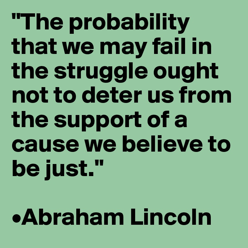 """""""The probability that we may fail in the struggle ought not to deter us from the support of a cause we believe to be just.""""  •Abraham Lincoln"""