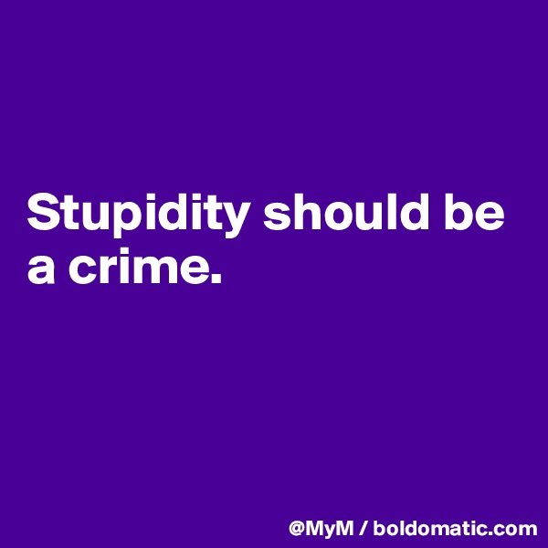 Stupidity should be a crime.