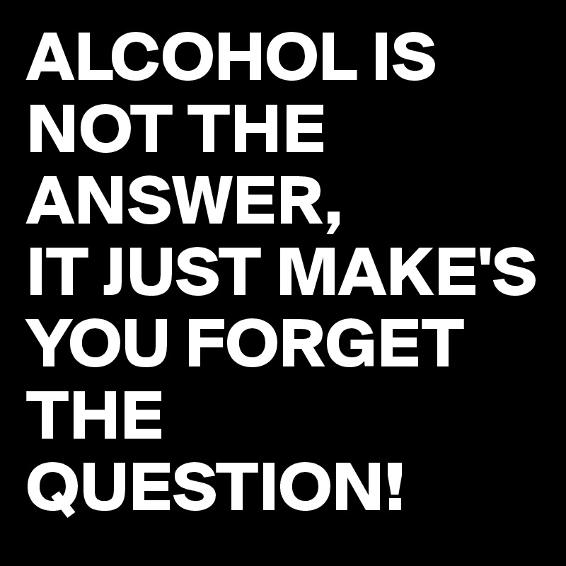 ALCOHOL IS NOT THE ANSWER, IT JUST MAKE'S YOU FORGET THE QUESTION!