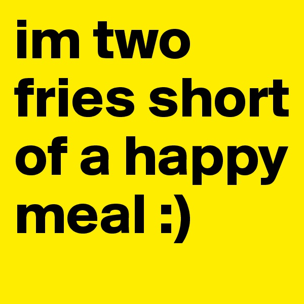 im two fries short of a happy meal :)