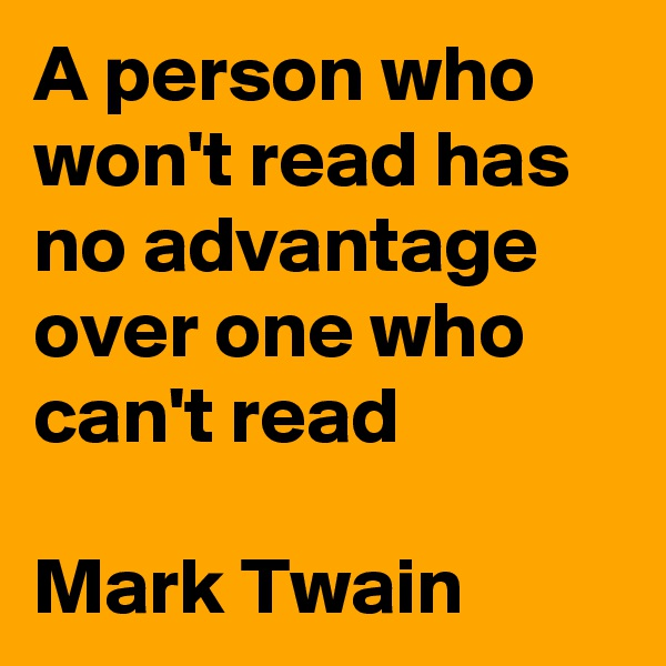 A person who won't read has no advantage over one who can't read  Mark Twain