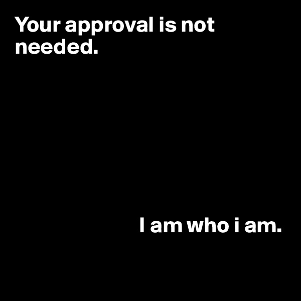 Your approval is not needed.                                    I am who i am.