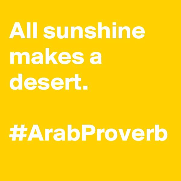 All sunshine makes a desert.  #ArabProverb