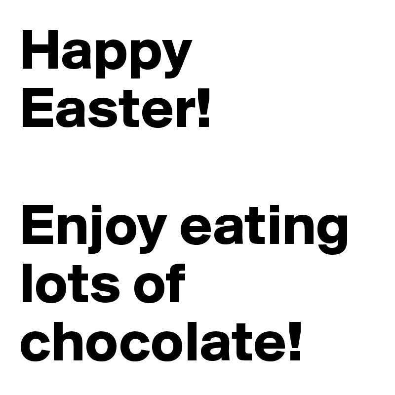 Happy Easter!   Enjoy eating lots of chocolate!