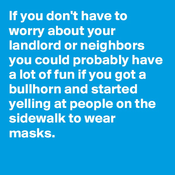 If you don't have to worry about your landlord or neighbors you could probably have a lot of fun if you got a bullhorn and started yelling at people on the sidewalk to wear masks.