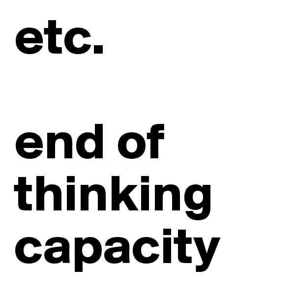 etc.  end of thinking capacity