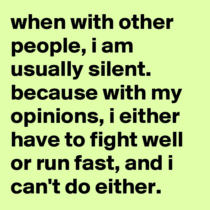 when with other people, i am usually silent.  because with my opinions, i either have to fight well or run fast, and i can't do either.