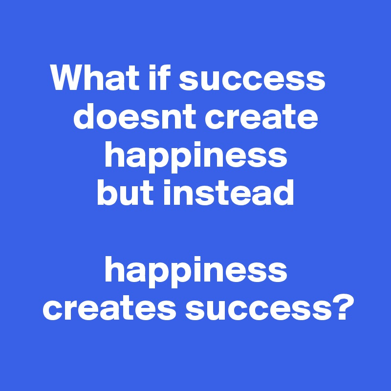 What if success                doesnt create               happiness            but instead                                 happiness     creates success?