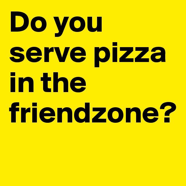 Do you serve pizza in the friendzone?