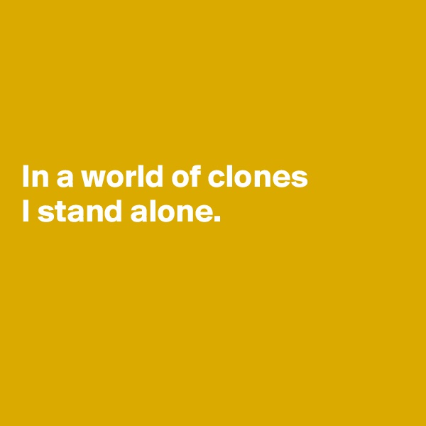 In a world of clones I stand alone.