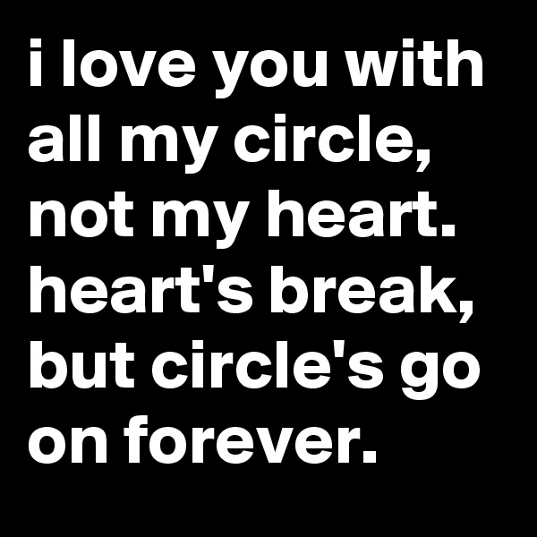 i love you with all my circle, not my heart. heart's break, but circle's go on forever.