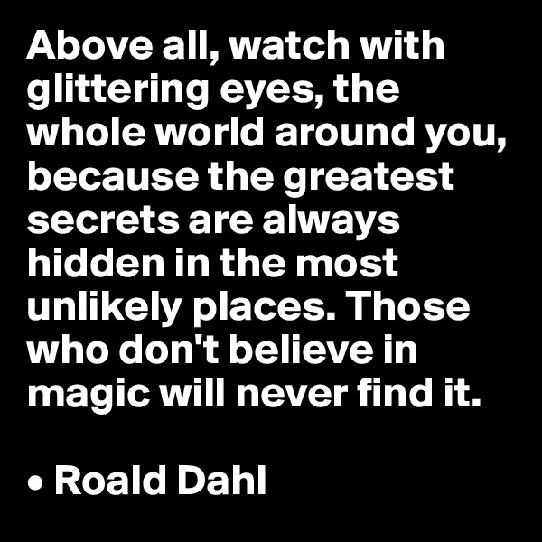Above all, watch with glittering eyes, the whole world around you, because the greatest secrets are always hidden in the most unlikely places. Those who don't believe in magic will never find it.  • Roald Dahl