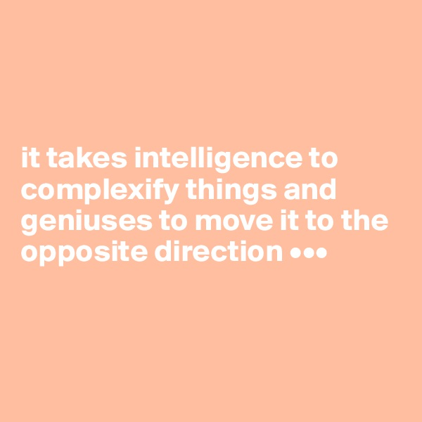 it takes intelligence to complexify things and geniuses to move it to the opposite direction •••