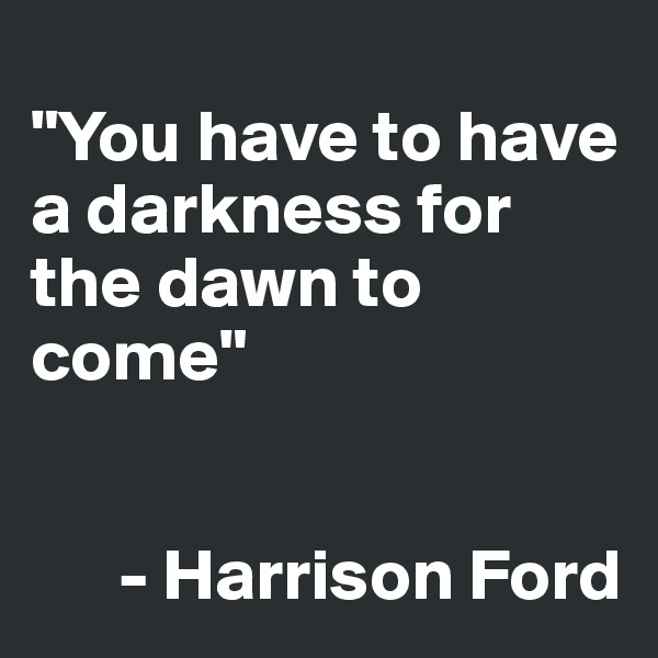 """You have to have a darkness for the dawn to come""          - Harrison Ford"