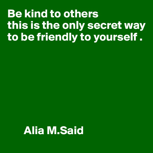 Be kind to others this is the only secret way to be friendly to yourself .               Alia M.Said