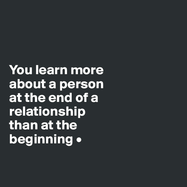 You learn more about a person at the end of a relationship than at the beginning •