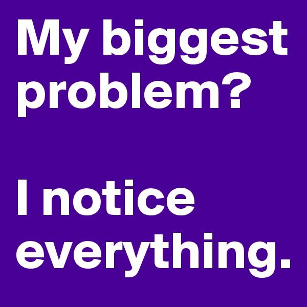 My biggest problem?    I notice everything.