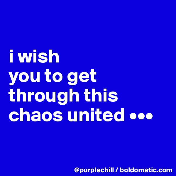 i wish  you to get  through this  chaos united •••