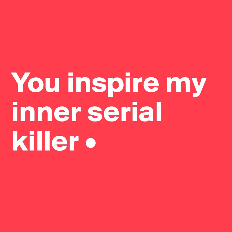 You inspire my inner serial killer •