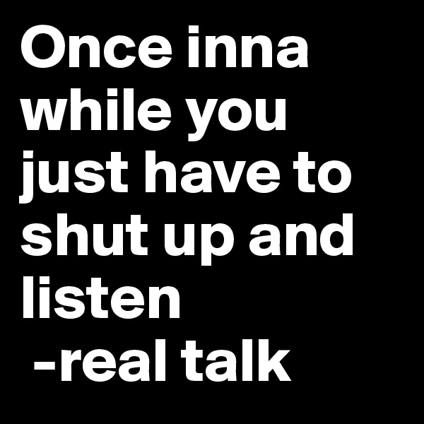 Once inna while you just have to shut up and listen  -real talk