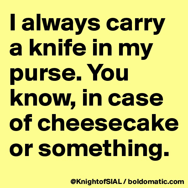 I always carry a knife in my purse. You know, in case of cheesecake or something.