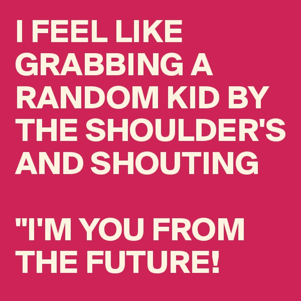 """I FEEL LIKE GRABBING A RANDOM KID BY THE SHOULDER'S AND SHOUTING   """"I'M YOU FROM THE FUTURE!"""