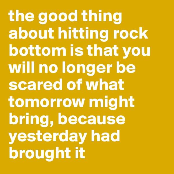 the good thing about hitting rock bottom is that you will no longer be scared of what tomorrow might bring, because yesterday had brought it