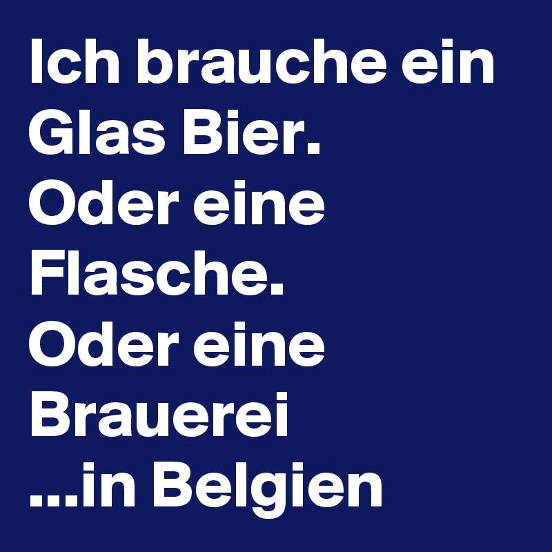 Ich brauche ein Glas Bier. Oder eine Flasche. Oder eine Brauerei ...in Belgien