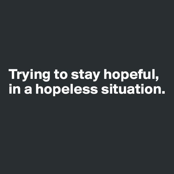 Trying to stay hopeful, in a hopeless situation.