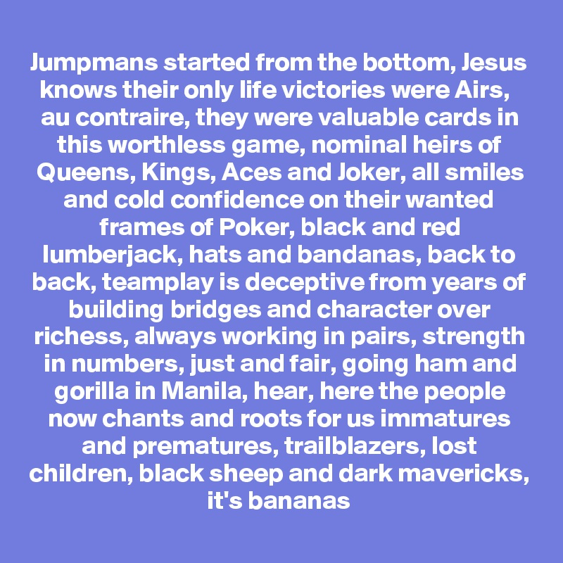 Jumpmans started from the bottom, Jesus knows their only life victories were Airs,   au contraire, they were valuable cards in this worthless game, nominal heirs of Queens, Kings, Aces and Joker, all smiles and cold confidence on their wanted frames of Poker, black and red lumberjack, hats and bandanas, back to back, teamplay is deceptive from years of building bridges and character over richess, always working in pairs, strength in numbers, just and fair, going ham and gorilla in Manila, hear, here the people now chants and roots for us immatures and prematures, trailblazers, lost children, black sheep and dark mavericks, it's bananas
