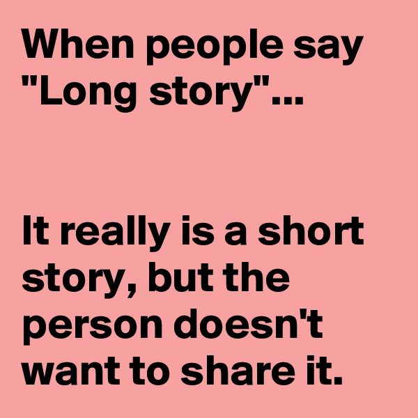 When people say ''Long story''...   It really is a short story, but the person doesn't want to share it.