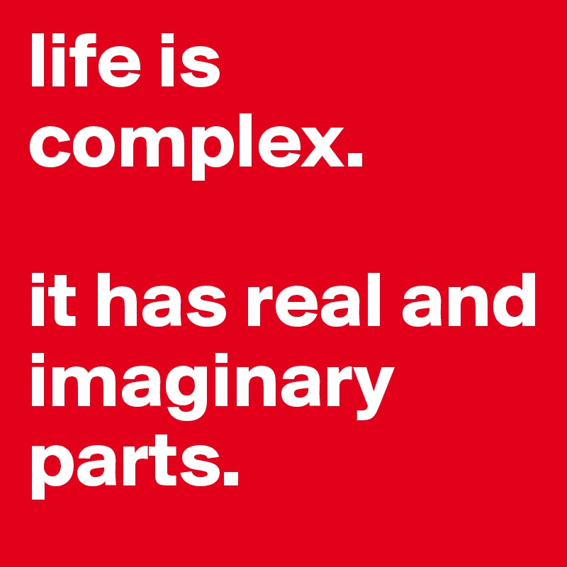 life is complex.   it has real and imaginary parts.