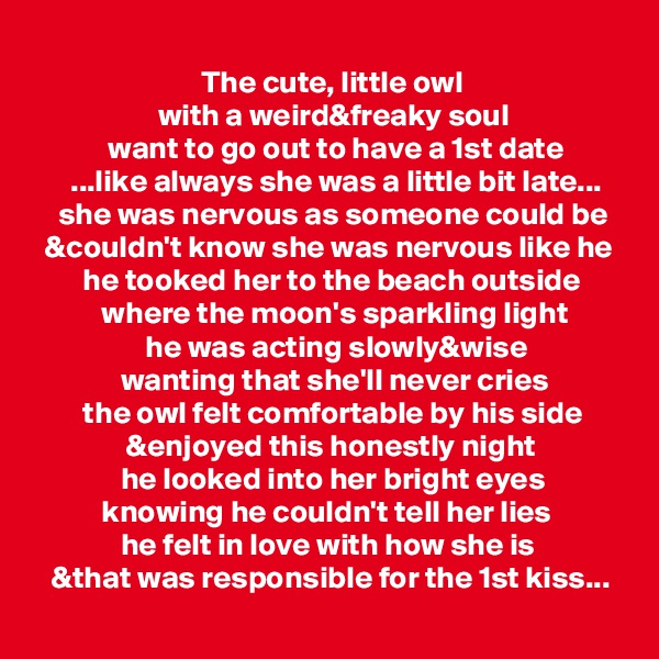 The cute, little owl                     with a weird&freaky soul             want to go out to have a 1st date       ...like always she was a little bit late...     she was nervous as someone could be   &couldn't know she was nervous like he         he tooked her to the beach outside            where the moon's sparkling light                   he was acting slowly&wise               wanting that she'll never cries         the owl felt comfortable by his side                &enjoyed this honestly night               he looked into her bright eyes            knowing he couldn't tell her lies               he felt in love with how she is    &that was responsible for the 1st kiss...