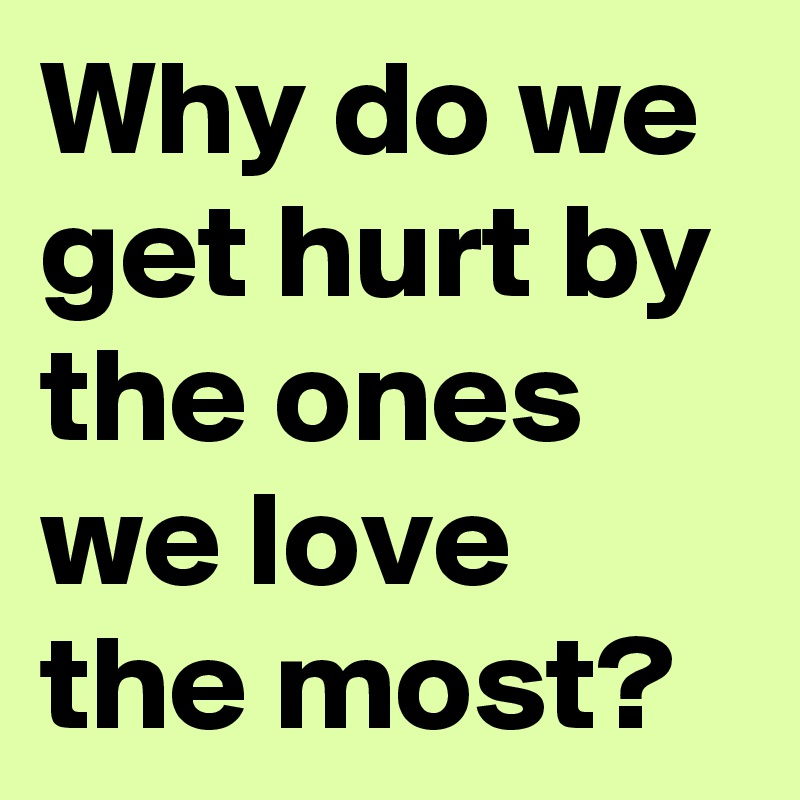 Why Do We Get Hurt By The Ones We Love The Most Post By Truthis
