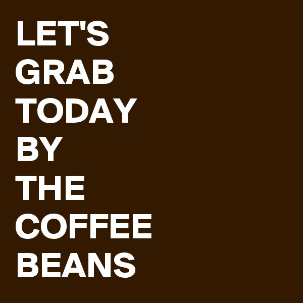 LET'S  GRAB  TODAY  BY  THE  COFFEE  BEANS
