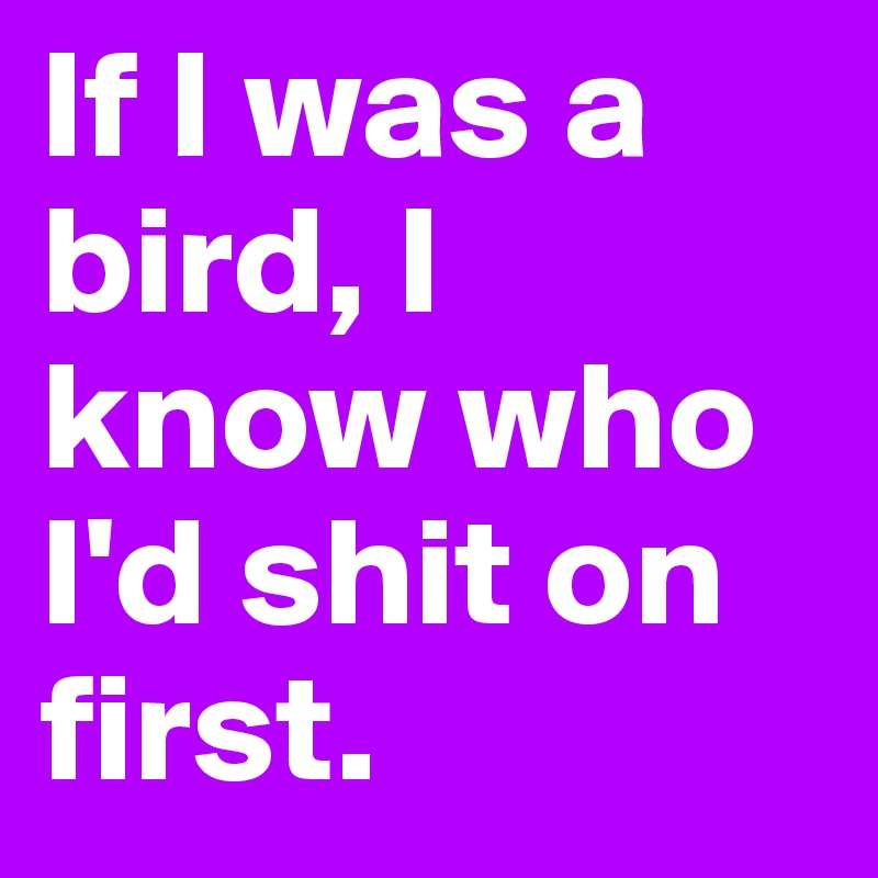 If I was a bird, I know who I'd shit on first.