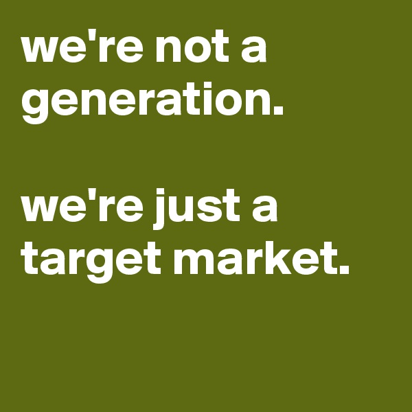we're not a generation.  we're just a target market.